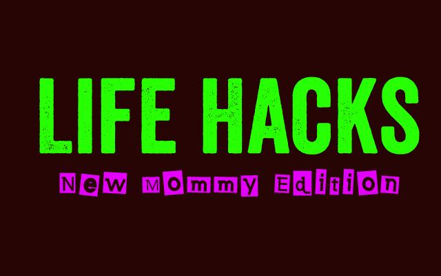 Life Hacks for New Moms